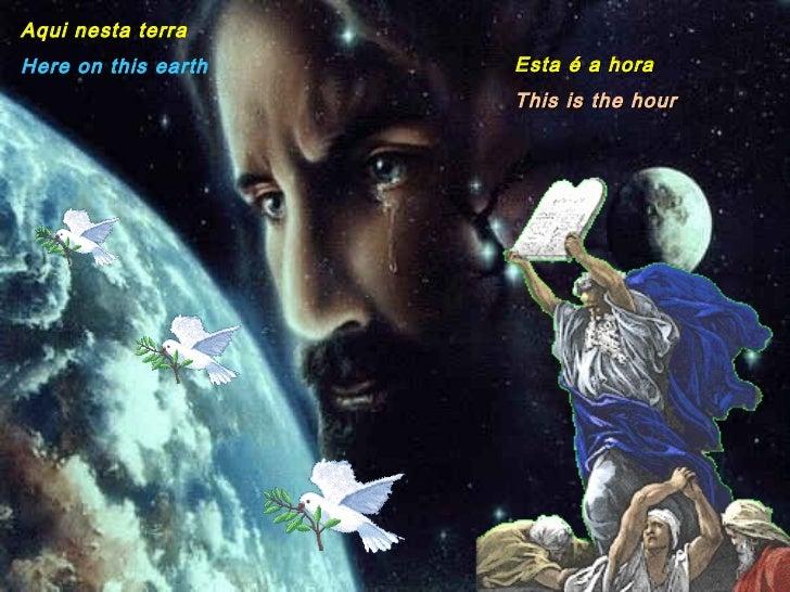 Aqui nesta terra Here on this earth Esta é a hora This is the hour