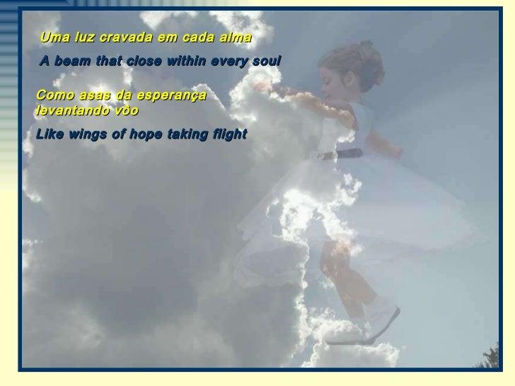 Uma luz cravada em cada alma A beam that close within every soul Como asas da esperança levantando vôo Like wings of hope ...