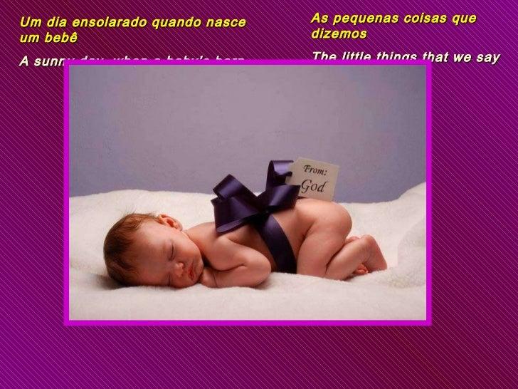 Um dia ensolarado quando nasce um bebê  A sunny day, when a baby's born As pequenas coisas que dizemos The little things t...