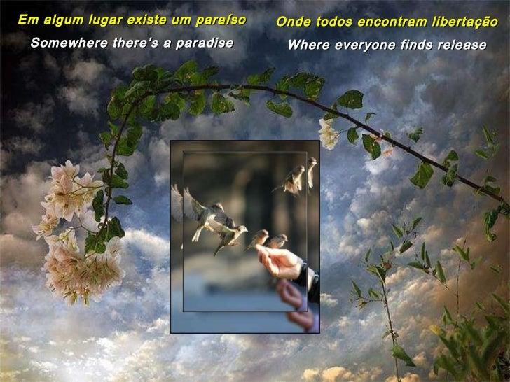 Em algum lugar existe um paraíso Somewhere there's a paradise Onde todos encontram libertação Where everyone finds release