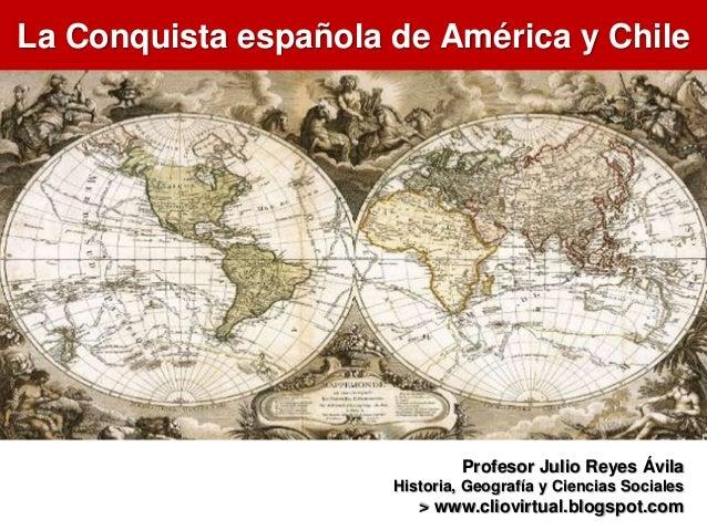 La Conquista española de América y ChileProfesor Julio Reyes ÁvilaHistoria, Geografía y Ciencias Sociales> www.cliovirtual...
