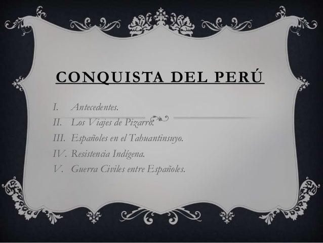 CONQUISTA DEL PERÚ I. Antecedentes. II. Los Viajes de Pizarro. III. Españoles en el Tahuantinsuyo. IV. Resistencia Indígen...
