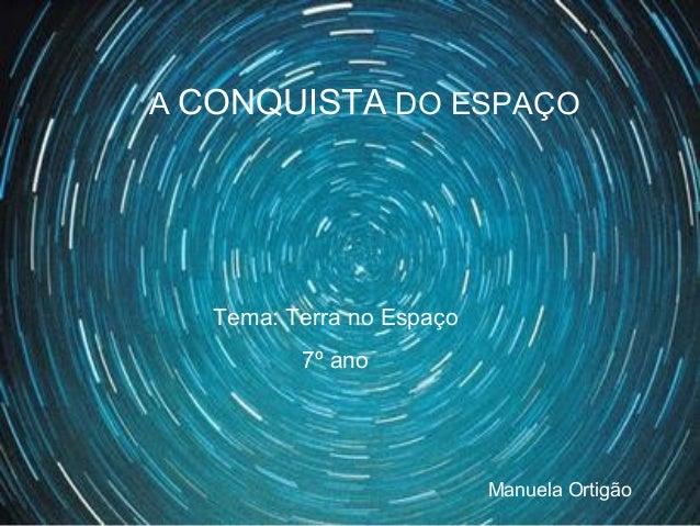 A CONQUISTA DO ESPAÇO Tema: Terra no Espaço 7º ano Manuela Ortigão
