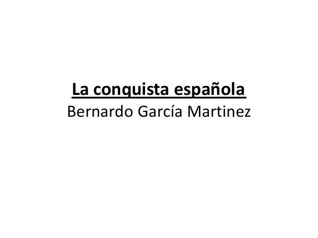 La conquista española Bernardo García Martinez