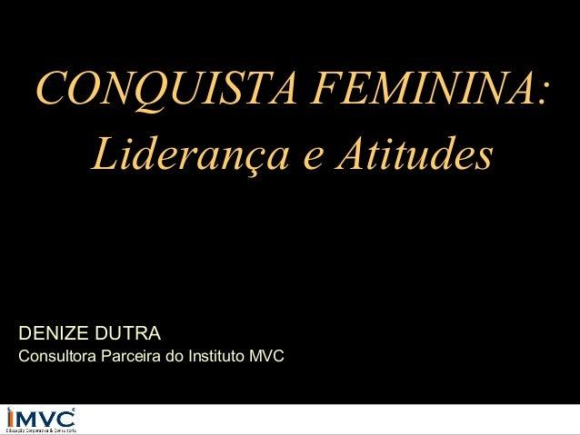 CONQUISTA FEMININA: Liderança e Atitudes  DENIZE DUTRA  Consultora Parceira do Instituto MVC