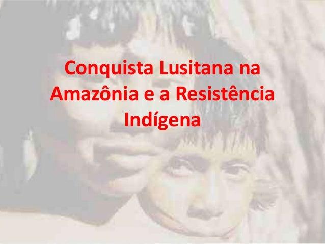 Conquista Lusitana naAmazônia e a ResistênciaIndígena