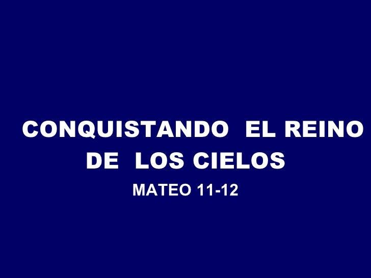 CONQUISTANDO  EL REINO DE  LOS CIELOS MATEO 11-12