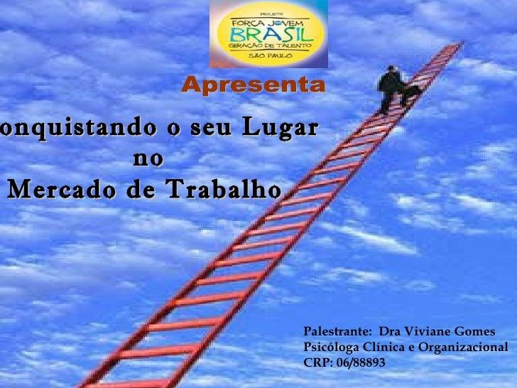 Conquistando o seu Lugar  no  Mercado de Trabalho   Palestrante:  Dra Viviane Gomes Psicóloga Clínica e Organizacional  CR...