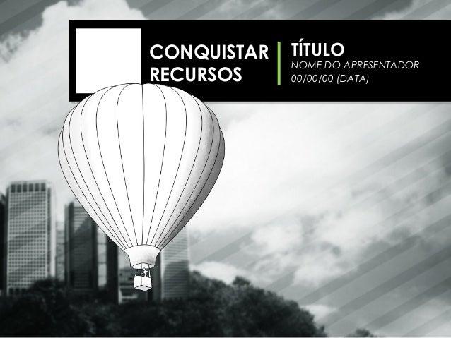 NOME DO APRESENTADOR 00/00/00 (DATA) TÍTULOCONQUISTAR RECURSOS