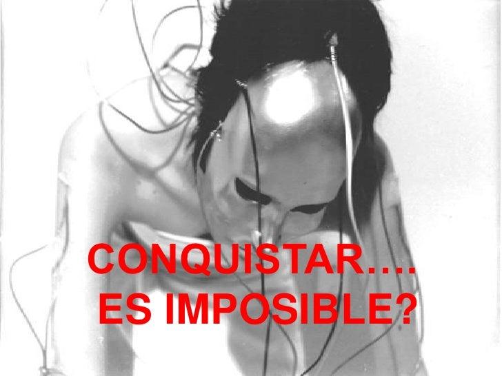 CONQUISTAR….ES IMPOSIBLE?<br />