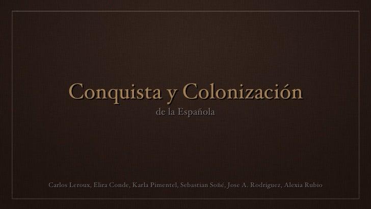 Conquista y Colonización <ul><li>Carlos Leroux, Elira Conde, Karla Pimentel, Sebastian Soñé, Jose A. Rodriguez, Alexia Rub...