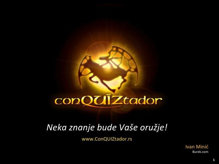 Neka znanje bude  Vaše oružje! www.ConQUIZtador.rs Ivan Minić Burek.com