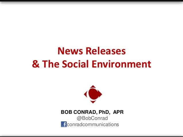 News Releases& The Social Environment     BOB CONRAD, PhD, APR           @BobConrad      /conradcommunications