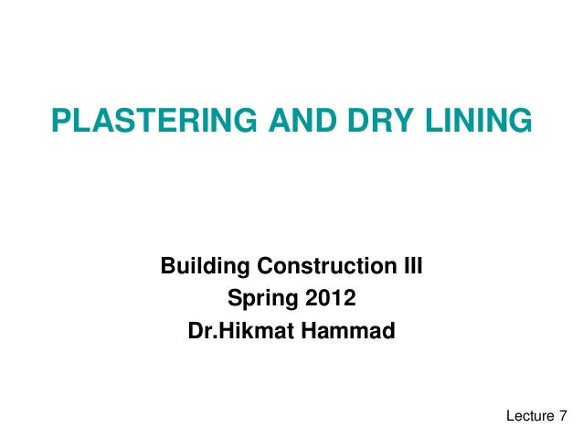 PLASTERING AND DRY LINING Building Construction III Spring 2012 Dr.Hikmat Hammad Lecture 7