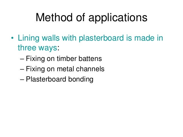 Method of applications • Lining walls with plasterboard is made in three ways: – Fixing on timber battens – Fixing on meta...