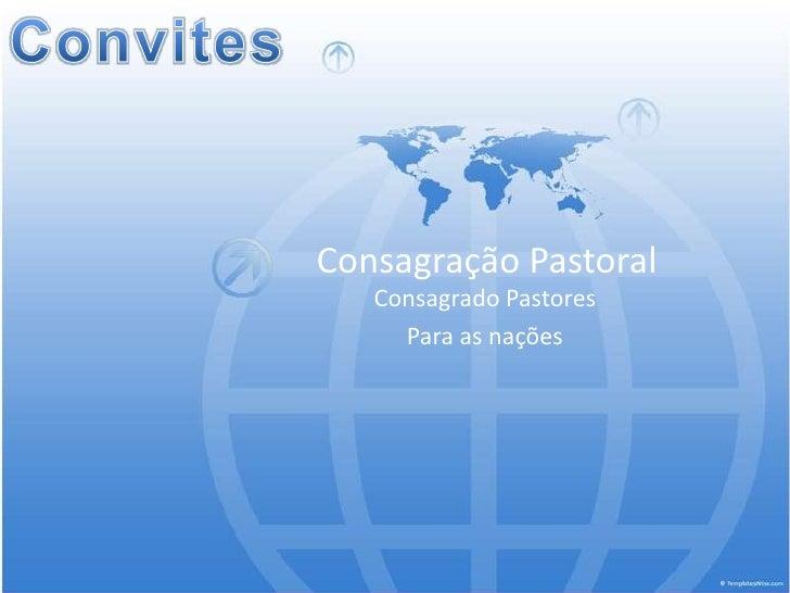 Convites<br />Consagração Pastoral<br />Consagrado Pastores <br />Para as nações<br />