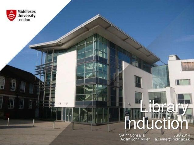 Library InductionSAP / Consalia July 2014 Adam John Miller a.j.miller@mdx.ac.uk