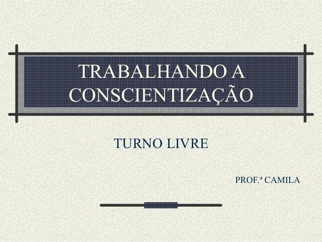 TRABALHANDO A CONSCIENTIZAÇÃO TURNO LIVRE PROF.ª CAMILA