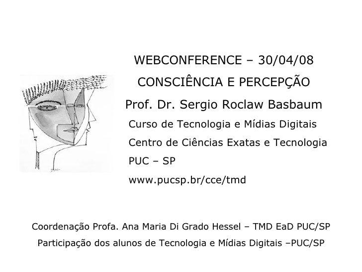 <ul><li>WEBCONFERENCE – 30/04/08 </li></ul><ul><li>CONSCIÊNCIA E PERCEPÇÃO </li></ul><ul><li>Prof. Dr. Sergio Roclaw Basba...