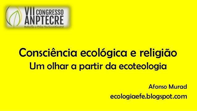 Consciência ecológica e religião Um olhar a partir da ecoteologia Afonso Murad ecologiaefe.blogspot.com