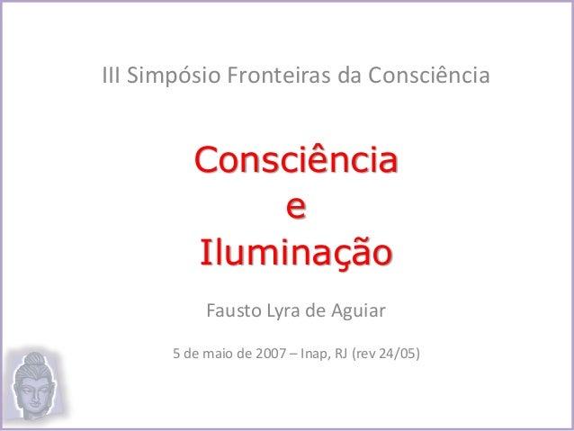 III Simpósio Fronteiras da Consciência Consciência e Iluminação Fausto Lyra de Aguiar 5 de maio de 2007 – Inap, RJ (rev 24...