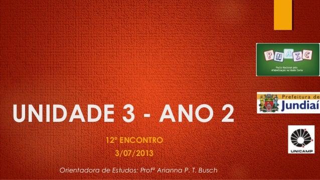 UNIDADE 3 - ANO 2 12º ENCONTRO 3/07/2013 Orientadora de Estudos: Profª Arianna P. T. Busch