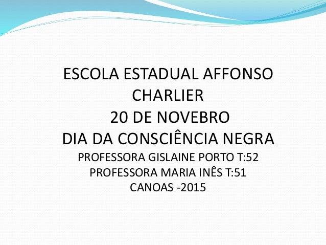ESCOLA ESTADUAL AFFONSO CHARLIER 20 DE NOVEBRO DIA DA CONSCIÊNCIA NEGRA PROFESSORA GISLAINE PORTO T:52 PROFESSORA MARIA IN...