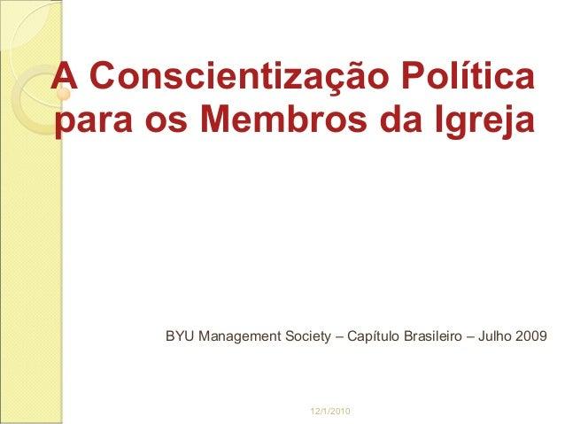 A Conscientização Políticapara os Membros da Igreja      BYU Management Society – Capítulo Brasileiro – Julho 2009        ...