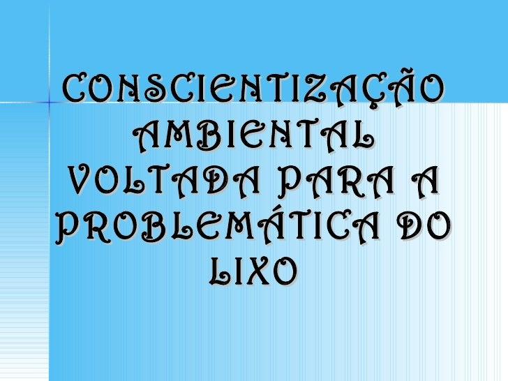 CONSCIENTIZAÇÃO   AMBIENTALVOLTADA PARA APROBLEMÁTICA DO      LIXO