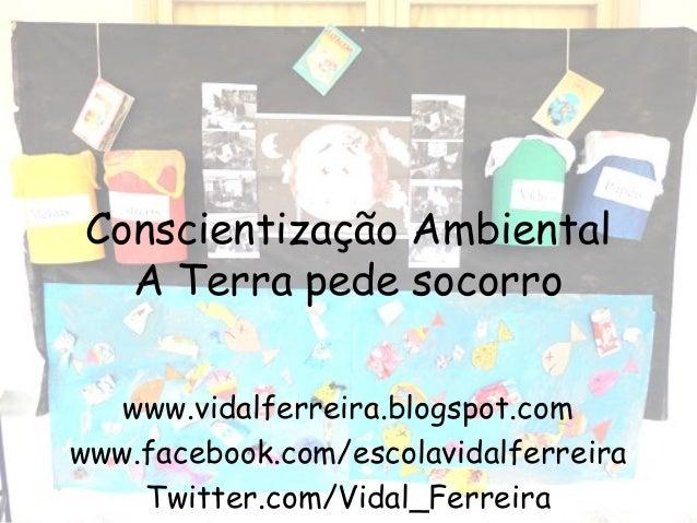 Conscientização Ambiental A Terra pede socorro www.vidalferreira.blogspot.com www.facebook.com/escolavidalferreira Twitter...