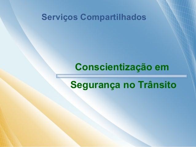 Serviços Compartilhados  Conscientização em  Segurança no Trânsito