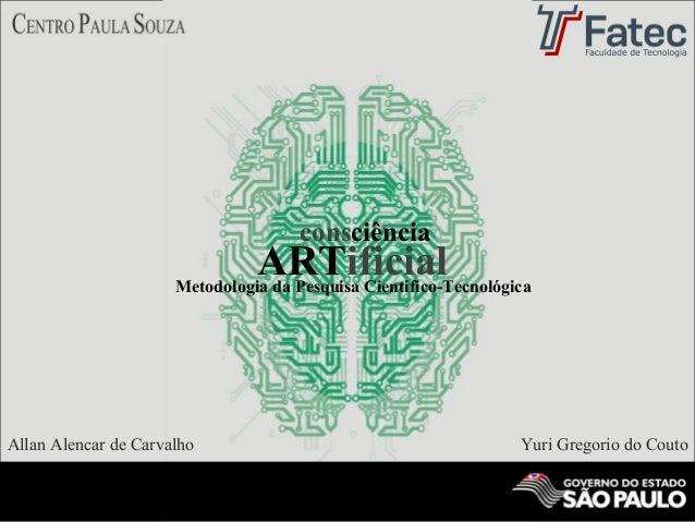 Allan Alencar de Carvalho Yuri Gregorio do Couto Metodologia da Pesquisa Cientifico-Tecnológica ARTificial consciência