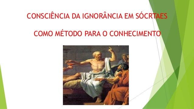 CONSCIÊNCIA DA IGNORÂNCIA EM SÓCRTAES COMO MÉTODO PARA O CONHECIMENTO