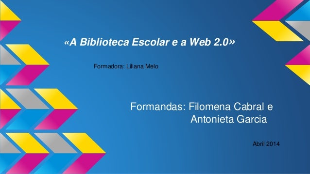 «A Biblioteca Escolar e a Web 2.0» Formandas: Filomena Cabral e Antonieta Garcia Formadora: Liliana Melo Abril 2014