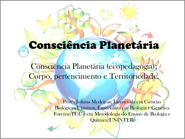 Consciência Planetária Profª. Juliana Medeiros, Licenciada em Ciências Biológicas/Unisinos, Especialista em Biologia e Gen...