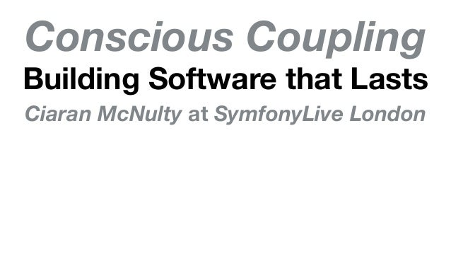 Conscious Coupling Building Software that Lasts Ciaran McNulty at SymfonyLive London