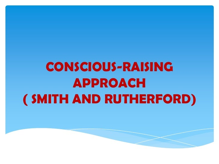 CONSCIOUS-RAISING        APPROACH( SMITH AND RUTHERFORD)