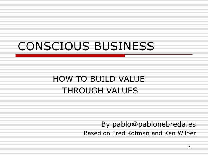 CONSCIOUS BUSINESS HOW TO BUILD VALUE  THROUGH VALUES By pablo@pablonebreda.es Based on Fred Kofman and Ken Wilber