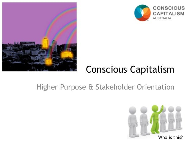 Higher Purpose & Stakeholder Orientation  Conscious Capitalism  Who is this?