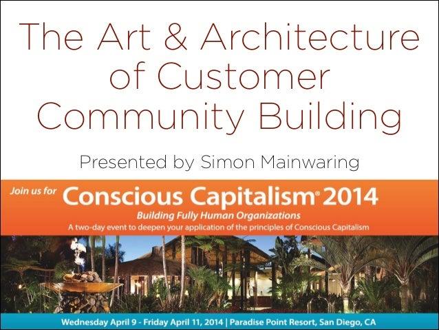 The Art & Architecture of Customer Community Building Presented by Simon Mainwaring  @SimonMainwaring