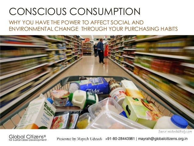 CONSCIOUS CONSUMPTIONWHY YOU HAVE THE POWER TO AFFECT SOCIAL ANDENVIRONMENTAL CHANGE THROUGH YOUR PURCHASING HABITSGlobal ...