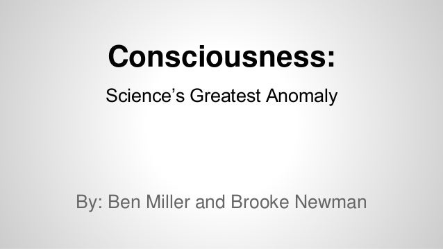 Consciousness:  Science's Greatest Anomaly  By: Ben Miller and Brooke Newman