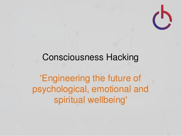Consciousness Hacking 'Engineering the future of psychological, emotional and spiritual wellbeing'