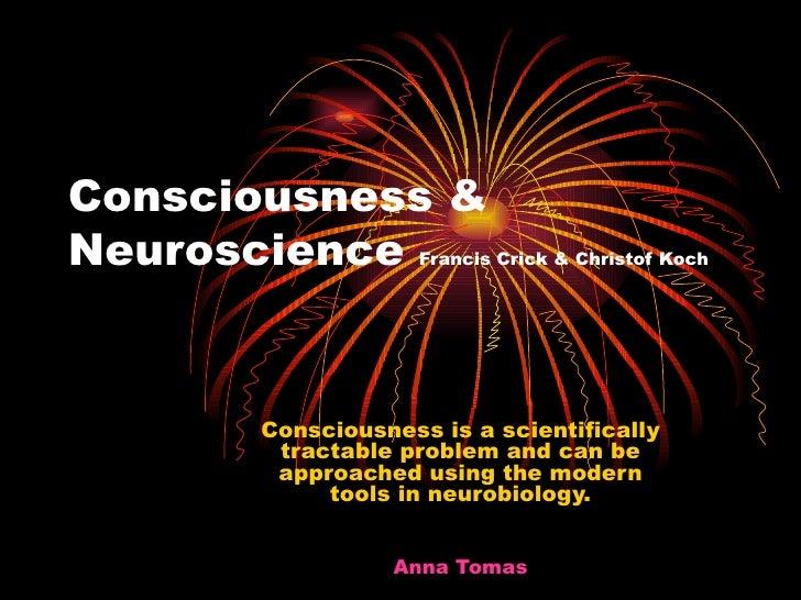 Consciousness & Neuroscience  Francis Crick & Christof Koch <ul><ul><ul><ul><li>Consciousness is a scientifically tractabl...
