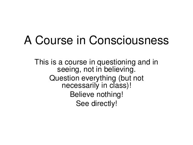 A Course in Consciousness This is a course in questioning and in        seeing, not in believing.     Question everything ...