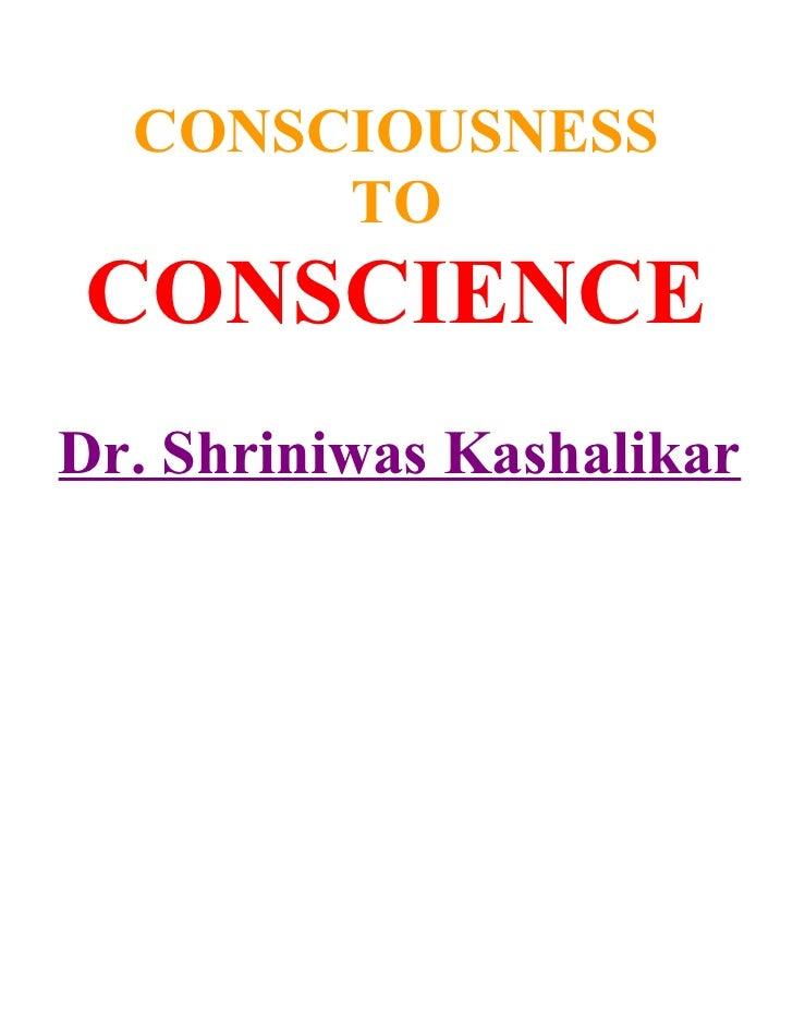CONSCIOUSNESS        TO CONSCIENCE Dr. Shriniwas Kashalikar