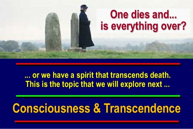 ... or we have a spirit that transcends death. This is the topic that we will explore next ... One dies and... is everythi...