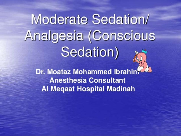Moderate Sedation/ Analgesia (Conscious Sedation) Dr. Moataz Mohammed Ibrahim Anesthesia Consultant Al Meqaat Hospital Mad...