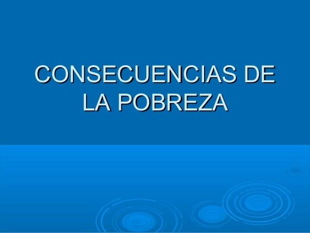 CONSECUENCIAS DECONSECUENCIAS DE LA POBREZALA POBREZA