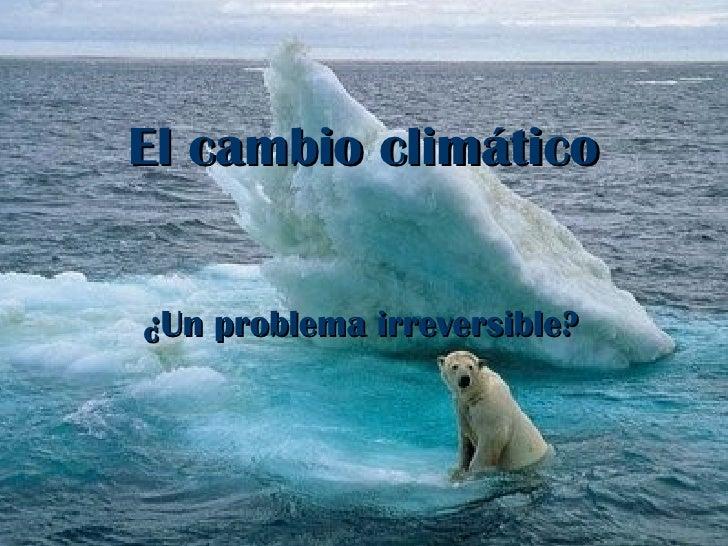 El cambio climático ¿Un problema irreversible?